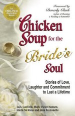 Chicken Soup for the Bride's Soul: Stories of Love, Laughter and Commitment to Last a Lifetime (Chicken Soup for the Soul) - Jack Canfield, Mark Victor Hansen, Maria Nickless