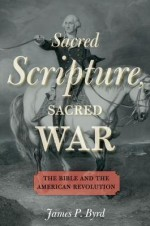 Sacred Scripture, Sacred War: The Bible and the American Revolution - James P. Byrd