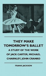 They Make Tomorrow's Ballet - A Study of the Work of Jack Carter, Michael Charnley, John Cranko - Frank Jackson