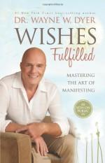 Wishes Fulfilled: Mastering the Art of Manifesting - Wayne W. Dyer