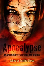 Apocalypse: An Anthology by Authors and Readers - Cynthia Shepp, Nicki Scalise, Jason Brant, Jayce Grayson, S.L. Dearing, R.M. Gilmore, Heather Kirchhoff, Jon Messenger, Jocelyn Sanchez, Kimberly Hennessy, Brittany Hiester, Kate Charles