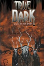 True Dark - Mark Anthony Crittenden, Lee Hughes, Caitlin Hoffman, Marge B. Simon, Richard Godwin, Dorothy Davies, Thomas Kearnes, James S. Dorr, Jason Barney, Nicky Peacock, Ken L. Jones, Christian Larson, Richard J. Goldstein, Chris Hertz, John Taylor, Benjamin Sperduto, Jacob Baxt