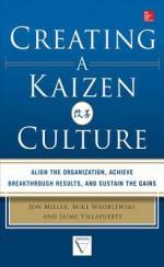Creating a Kaizen Culture: Align the Organization, Achieve Breakthrough Results, and Sustain the Gains - Jon Miller, Mike Wroblewski, Jaime Villafuerte