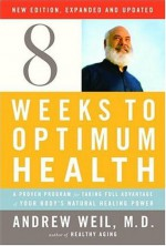 Eight Weeks to Optimum Health, Revised Edition: A Proven Program for Taking Full Advantage of Your Body's Natural Healing Power - Andrew Weil