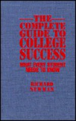 The Complete Guide to College Success: What Every Student Needs to Know - Richard Newman