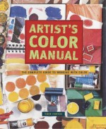 Artist's Color Manual: The Complete Guide to Working with Color - Simon Jennings