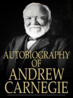 Autobiography of Andrew Carnegie (Illustrated and Annotated) - Andrew Carnegie