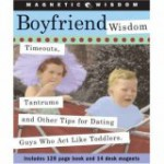 Boyfriend Wisdom: Timeouts, Tantrums and Other Tips for Dating Guys Who Act Like Toddlers (Magnetic Wisdom) - Amy Helmes