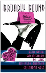 Broadly Bound - Beth Wylde, Syd McGinley, D.L. King, Kathleen Bradean, Cassandra Gold