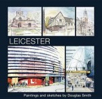 Leicester: Paintings and Sketches by Douglas Smith - Douglas Smith
