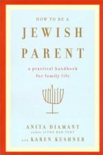 How to Be a Jewish Parent: A Practical Handbook for Family Life - Anita Diamant, Karen Kushner