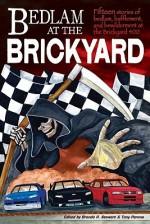 Bedlam at the Brickyard: 15 Stories of Bedlam, Bafflement and Bewilderment at the Brickyard 400 - Brenda R. Stewart, Wanda Lou Willis, Marianne Halbert