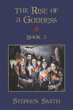 The Rise Of A Goddess: Book 3 - Stephen Smith