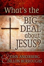 What's The Big Deal About Jesus? - Dillon Burroughs, John Ankerberg