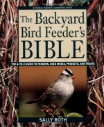 The Backyard Bird Feeder's Bible: The A-to-Z Guide To Feeders, Seed Mixes, Projects, And Treats (Rodale Organic Gardening Book) - Sally Roth
