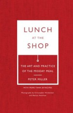 Lunch at the Shop: The Art and Practice of the Midday Meal - Peter Miller, Melissa Hamilton