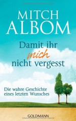 Damit ihr mich nicht vergesst: Die wahre Geschichte eines letzten Wunsches - Mitch Albom