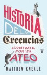 Historia de las creencias (contada por un ateo): Cómo comprender nuestro invento más extraordinario (Spanish Edition) - Matthew Kneale