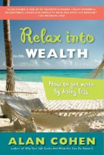 Relax Into Wealth: How to Get More by Doing Less - Alan Cohen