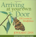 Arriving at Your Own Door: 108 Lessons in Mindfulness - Jon Kabat-Zinn