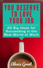 You Deserve to Love Your Job: 20 Big Ideas for Succeeding in the New World of Work - Alexis Grant