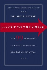 Cut to the Chase: and 99 Other Rules to Liberate Yourself and Gain Back the Gift of Time - Stuart R. Levine