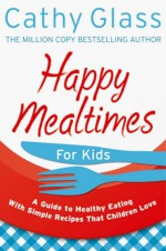 Happy Mealtimes for Kids: A Guide to Making Healthy Meals That Children Love - Cathy Glass
