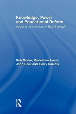 Knowledge, Power and Educational Reform - Rob Moore, Madeleine Arnot, John Beck, Harry Daniels