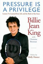 Pressure is a Privilege: Lessons I've Learned from Life and the Battle of the Sexes - Billie Jean King, Christine Brennan, Holly Hunter