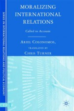 Moralizing International Relations: Called to Account - ARIEL COLONOMOS, Chris Turner