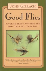 Good Flies: Favorite Trout Patterns and How They Got That Way - John Gierach