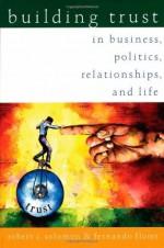 Building Trust: In Business, Politics, Relationships, and Life - Robert C. Solomon, Fernando Flores