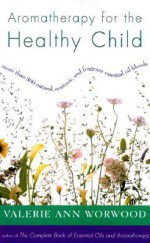 Aromatherapy for the Healthy Child: More Than 300 Natural, Nontoxic, and Fragrant Essential Oil Blends - Valerie Ann Worwood
