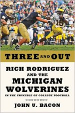 Three and Out: Rich Rodriguez and the Michigan Wolverines in the Crucible of College Football - John U. Bacon
