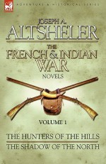The French & Indian War Novels: 1-The Hunters of the Hills & The Shadow of the North - Joseph Alexander Altsheler