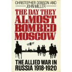 The Day They Almost Bombed Moscow: The Allied War in Russia, 1918-1920 - John Miller, Christopher Dobson