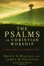 The Psalms as Christian Worship: An Historical Commentary - Bruce K. Waltke, James M. Houston