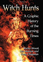 Witch Hunts: A Graphic History of the Burning Times - Rocky Wood, Lisa Morton, Greg Chapman