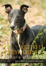 Retired Greyhounds: A Guide to Care and Understanding - Carol Baby, Jilly Cooper