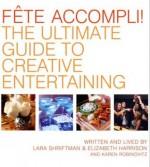 Fete Accompli!: The Ultimate Guide To Creative Entertaining - Lara Shriftman, Elizabeth Harrison, Karen Robinovitz