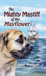 The Mighty Mastiff of the Mayflower - Peter Arenstam, Karen Busch Holman
