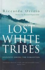 Lost White Tribes: Journeys Among the Forgotten - Riccardo Orizio, Ryszard Kapuściński