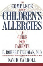 The Complete Book of Children's Allergies - B. Robert Feldman, David Carroll