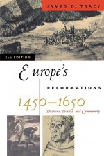 Europe's Reformations, 1450-1650: Doctrine, Politics, and Community (Critical Issues in History) - James D. Tracy