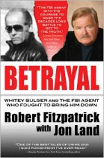 Betrayal: Whitey Bulger and the FBI Agent Who Fought to Bring Him Down - Robert Fitzpatrick, Jon Land