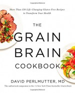 The Grain Brain Cookbook: More Than 150 Life-Changing Gluten-Free Recipes to Transform Your Health - David Perlmutter