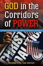 God in the Corridors of Power: Christian Conservatives, the Media, and Politics in America - Michael Ryan, Les Switzer