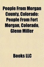 People From Morgan County, Colorado: People From Fort Morgan, Colorado, Glenn Miller - Books LLC