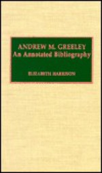 Andrew M. Greeley: An Annotated Bibliography - Elizabeth Harrison