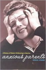 Anxious Parents: A History of Modern Child-Rearing in America - Peter N. Stearns